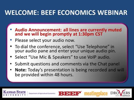 WELCOME: BEEF ECONOMICS WEBINAR Audio Announcement: all lines are currently muted and we will begin promptly at 1:30pm CST Please select your audio now.