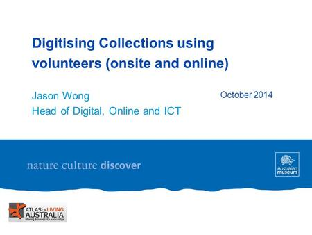 Digitising Collections using volunteers (onsite and online) Jason Wong Head of Digital, Online and ICT October 2014.