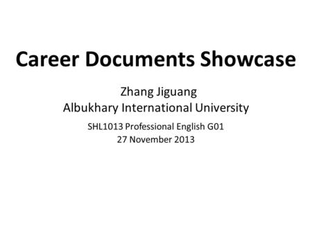 Career Documents Showcase Zhang Jiguang Albukhary International University SHL1013 Professional English G01 27 November 2013.