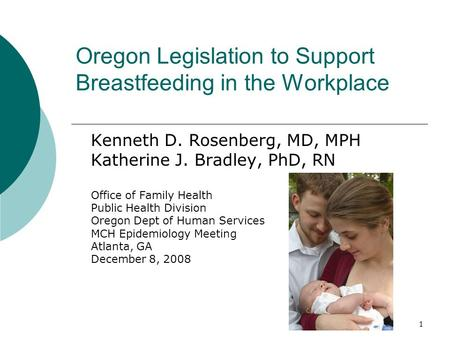1 Oregon Legislation to Support Breastfeeding in the Workplace Kenneth D. Rosenberg, MD, MPH Katherine J. Bradley, PhD, RN Office of Family Health Public.