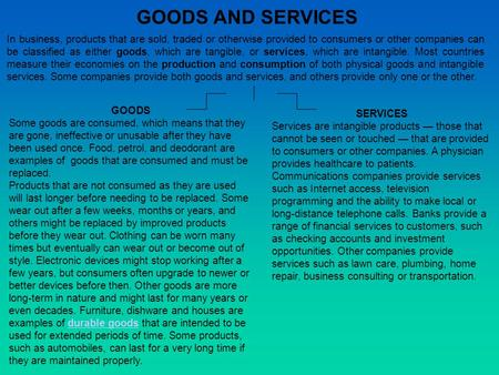 GOODS AND SERVICES In business, products that are sold, traded or otherwise provided to consumers or other companies can be classified as either goods,