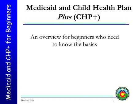 Medicaid and CHP+ for Beginners February 2009 1 Medicaid and Child Health Plan Plus (CHP+) An overview for beginners who need to know the basics.