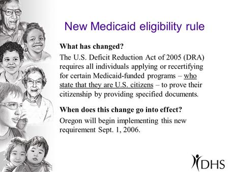 New Medicaid eligibility rule What has changed? The U.S. Deficit Reduction Act of 2005 (DRA) requires all individuals applying or recertifying for certain.