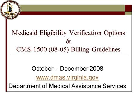 Medicaid Eligibility Verification Options & CMS-1500 (08-05) Billing Guidelines October – December 2008 www.dmas.virginia.gov Department of Medical Assistance.
