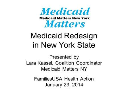 Medicaid Redesign in New York State Presented by Lara Kassel, Coalition Coordinator Medicaid Matters NY FamiliesUSA Health Action January 23, 2014.