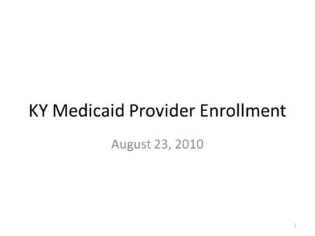 KY Medicaid Provider Enrollment August 23, 2010 1.