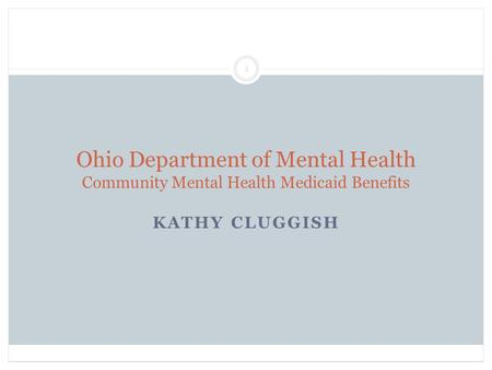 Ohio Department of Mental Health Community Mental Health Medicaid Benefits KATHY CLUGGISH 1.