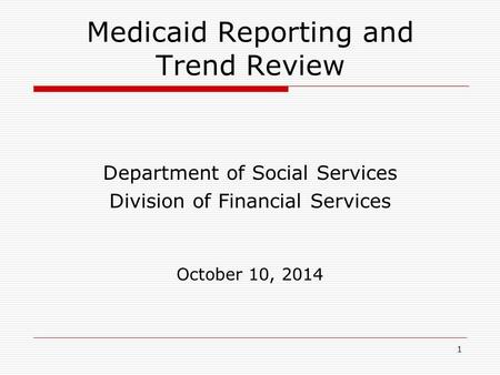 1 Medicaid Reporting and Trend Review Department of Social Services Division of Financial Services October 10, 2014.