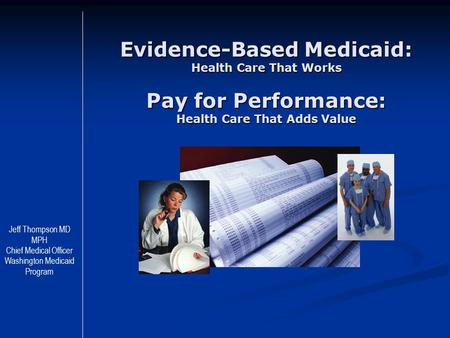 Evidence-Based Medicaid: Health Care That Works Pay for Performance: Health Care That Adds Value Jeff Thompson MD MPH Chief Medical Officer Washington.