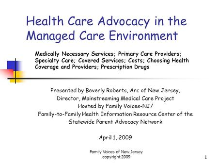 Family Voices of New Jersey copyright 20091 Health Care Advocacy in the Managed Care Environment Medically Necessary Services; Primary Care Providers;
