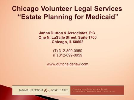"Chicago Volunteer Legal Services ""Estate Planning for Medicaid"" Janna Dutton & Associates, P.C. One N. LaSalle Street, Suite 1700 Chicago, IL 60602 (T)"