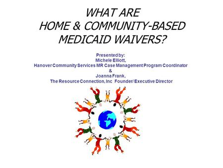 WHAT ARE HOME & COMMUNITY-BASED MEDICAID WAIVERS? Presented by: Michele Elliott, Hanover Community Services MR Case Management Program Coordinator & Joanna.