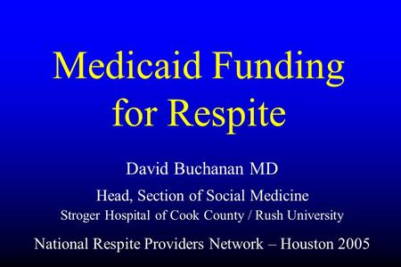 Medicaid Funding for Respite David Buchanan MD Head, Section of Social Medicine Stroger Hospital of Cook County / Rush University National Respite Providers.