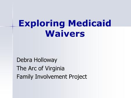 Exploring Medicaid Waivers Debra Holloway The Arc of Virginia Family Involvement Project.