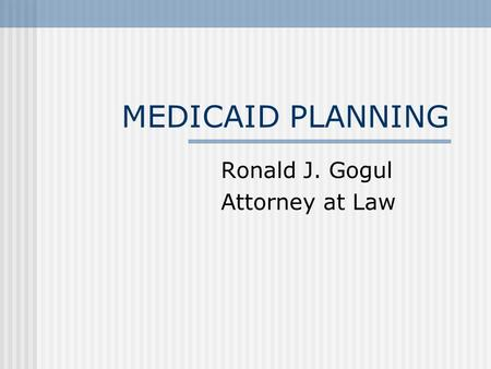 MEDICAID PLANNING Ronald J. Gogul Attorney at Law.