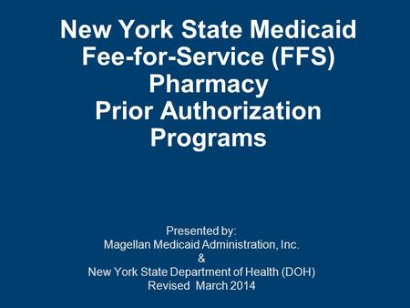 New York State Medicaid Fee-for-Service (FFS) Pharmacy Prior Authorization Programs Presented by: Magellan Medicaid Administration, Inc. & New York State.