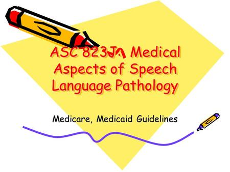 ASC 823J: Medical Aspects of Speech Language Pathology Medicare, Medicaid Guidelines.