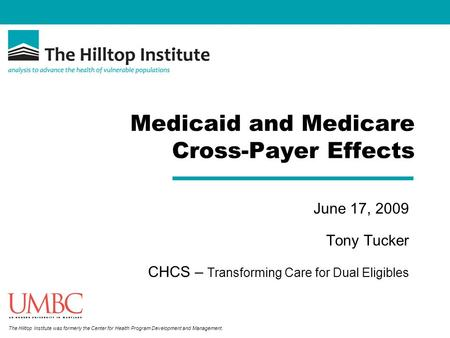 The Hilltop Institute was formerly the Center for Health Program Development and Management. Medicaid and Medicare Cross-Payer Effects June 17, 2009 Tony.