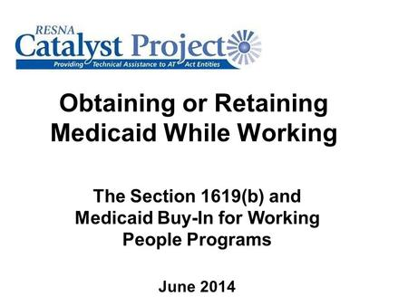 Obtaining or Retaining Medicaid While Working The Section 1619(b) and Medicaid Buy-In for Working People Programs June 2014.