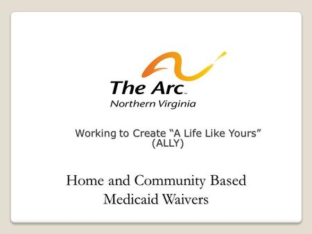 "Working to Create ""A Life Like Yours"" (ALLY) Home and Community Based Medicaid Waivers."