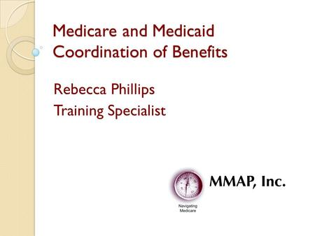 Medicare and Medicaid Coordination of Benefits Rebecca Phillips Training Specialist.