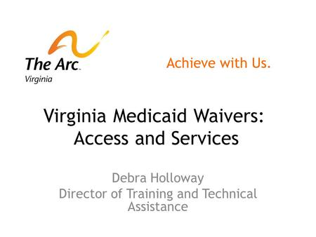Virginia Medicaid Waivers: Access and Services Debra Holloway Director of Training and Technical Assistance Achieve with Us.