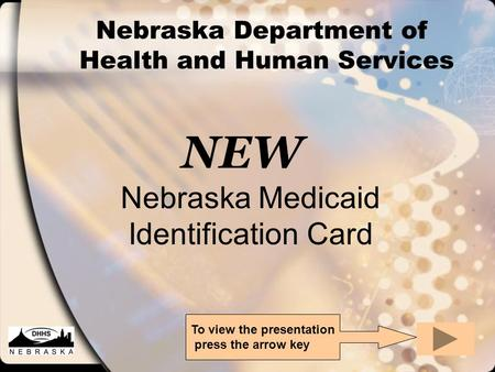 Nebraska Department of Health and Human Services NEW Nebraska Medicaid Identification Card To view the presentation press the arrow key.