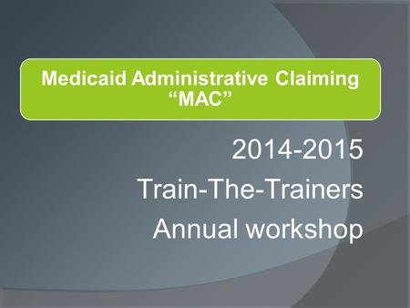 2014-2015 Train-The-Trainers Annual workshop. This presentation was provided by: Oregon Health Authority Medicaid Administrative Claiming Division of.