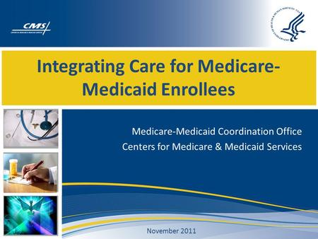 Integrating Care for Medicare- Medicaid Enrollees Medicare-Medicaid Coordination Office Centers for Medicare & Medicaid Services November 2011.