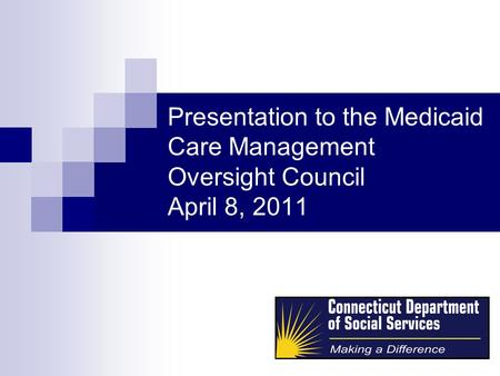Presentation to the Medicaid Care Management Oversight Council April 8, 2011.