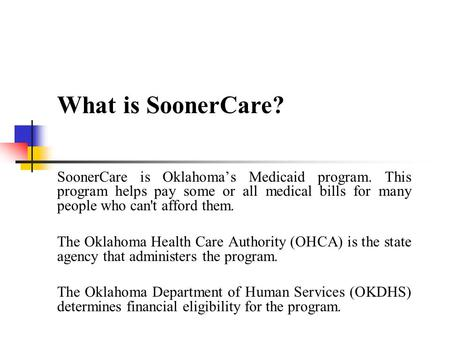 What is SoonerCare? SoonerCare is Oklahoma's Medicaid program. This program helps pay some or all medical bills for many people who can't afford them.