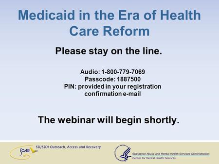 Medicaid in the Era of Health Care Reform Please stay on the line. Audio: 1-800-779-7069 Passcode: 1887500 PIN: provided in your registration confirmation.