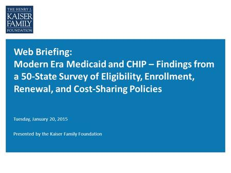 Web Briefing: Modern Era Medicaid and CHIP – Findings from a 50-State Survey of Eligibility, Enrollment, Renewal, and Cost-Sharing Policies Tuesday, January.