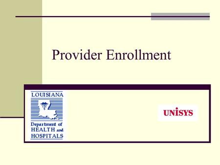 Provider Enrollment. DHH / Unisys Unisys is the Fiscal Intermediary and has a contract with DHH to process Medicaid Claims. Unisys assumed enrollment.