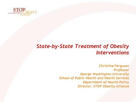 State-by-State Treatment of Obesity Interventions Christine Ferguson Professor George Washington University School of Public Health and Health Services.