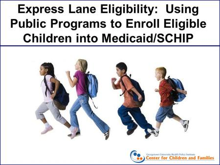 Express Lane Eligibility: Using Public Programs to Enroll Eligible Children into Medicaid/SCHIP.