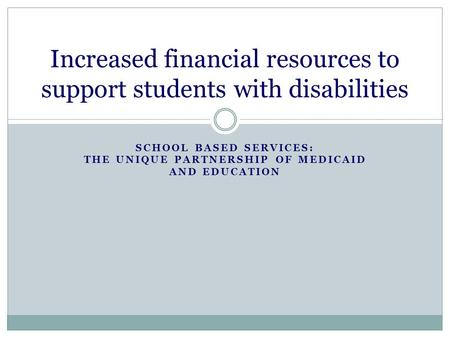 SCHOOL BASED SERVICES: THE UNIQUE PARTNERSHIP OF MEDICAID AND EDUCATION Increased financial resources to support students with disabilities.