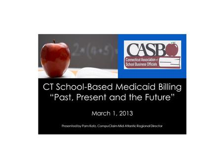 "CT School-Based Medicaid Billing ""Past, Present and the Future"" March 1, 2013 Presented by Pam Katz, CompuClaim Mid-Atlantic Regional Director."