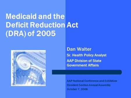 Medicaid and the Deficit Reduction Act (DRA) of 2005 Dan Walter Sr. Health Policy Analyst AAP Division of State Government Affairs AAP National Conference.