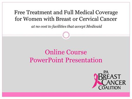 Free Treatment and Full Medical Coverage for Women with Breast or Cervical Cancer at no cost to facilities that accept Medicaid Online Course PowerPoint.