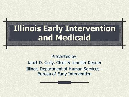 Illinois Early Intervention and Medicaid Presented by: Janet D. Gully, Chief & Jennifer Kepner Illinois Department of Human Services – Bureau of Early.