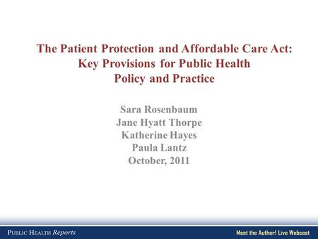 The Patient Protection and Affordable Care Act: Key Provisions for Public Health Policy and Practice Sara Rosenbaum Jane Hyatt Thorpe Katherine Hayes Paula.