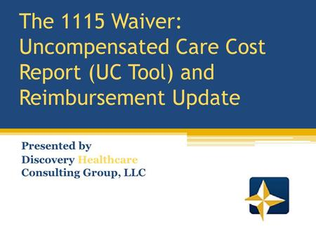 The 1115 Waiver: Uncompensated Care Cost Report (UC Tool) and Reimbursement Update Presented by Discovery Healthcare Consulting Group, LLC.