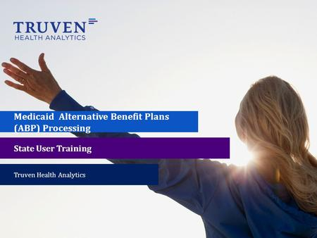 Medicaid Alternative Benefit Plans (ABP) Processing State User Training Truven Health Analytics.