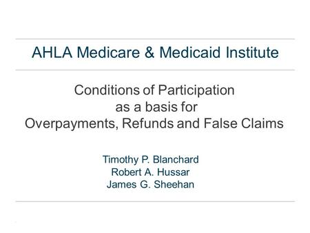 . AHLA Medicare & Medicaid Institute Conditions of Participation as a basis for Overpayments, Refunds and False Claims Timothy P. Blanchard Robert A. Hussar.