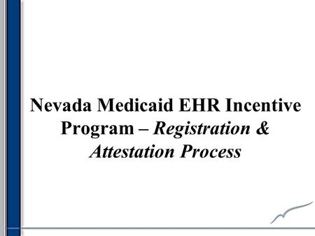 Nevada Medicaid EHR Incentive Program – Registration & Attestation Process.