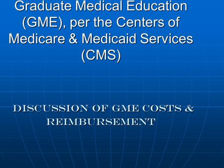 Graduate Medical Education (GME), per the Centers of Medicare & Medicaid Services (CMS) DISCUSSION OF gme COSTS & REIMBURSEMENT.