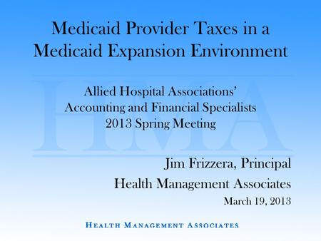 Medicaid Provider Taxes in a Medicaid Expansion Environment Allied Hospital Associations' Accounting and Financial Specialists 2013 Spring Meeting Jim.
