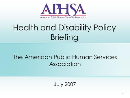 1 Health and Disability Policy Briefing The American Public Human Services Association July 2007.