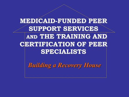 MEDICAID-FUNDED PEER SUPPORT SERVICES AND THE TRAINING AND CERTIFICATION OF PEER SPECIALISTS Building a Recovery House.